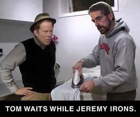 Tom Waits while Jeremy Irons