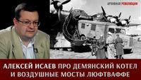 Алексей Исаев про Демянский котел и воздушные мосты Люфтваффе