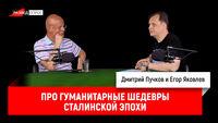 Егор Яковлев про гуманитарные шедевры сталинской эпохи