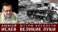 Алексей Исаев про штурм крепости Великие Луки