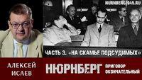 Алексей Исаев о Нюрнбергском трибунале. Часть 3: «На скамье подсудимых»