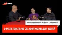 Александр Соколов и Сергей Кривоплясов о мультфильме об эволюции для детей