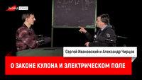 Александр Чирцов о законе Кулона и электрическом поле