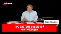 Вадим Прохоров про систему советской контрактации