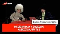 Семён Уралов о союзниках и соседях: Казахстан, часть 3