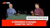 Семён Уралов о союзниках и соседях: Казахстан, часть 7
